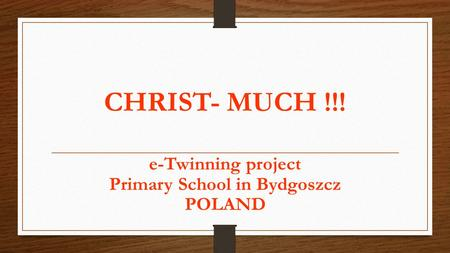 CHRIST- MUCH !!! e-Twinning project Primary School in Bydgoszcz POLAND.