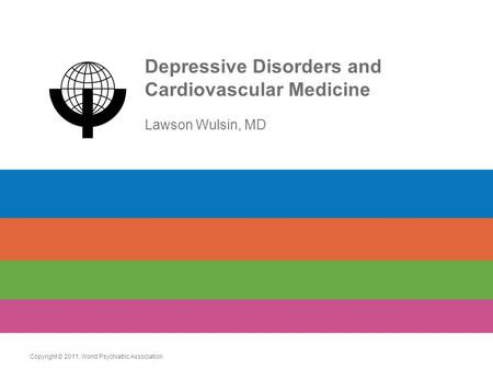 Depressive Disorders and Cardiovascular Medicine Lawson Wulsin, MD Copyright © 2011. World Psychiatric Association.