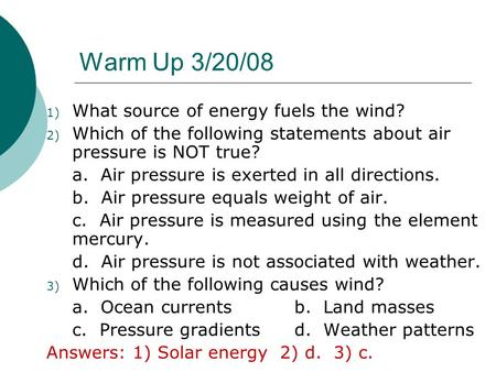Warm Up 3/20/08 1) What source of energy fuels the wind? 2) Which of the following statements about air pressure is NOT true? a. Air pressure is exerted.