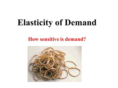 Elasticity of Demand How sensitive is demand? Slope of a Demand Curve What does slope indicate about a product? Do all demand Curves have the same slope?