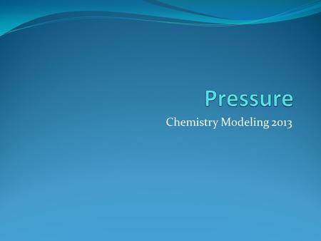 Chemistry Modeling 2013. Pressure Macro-Scale Pressure is the amount of force exerted over a given area The force exerted is caused by particles collisions.