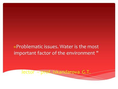 «Problematic issues. Water is the most important factor of the environment  lector – prof. Iskandarova G.Т.