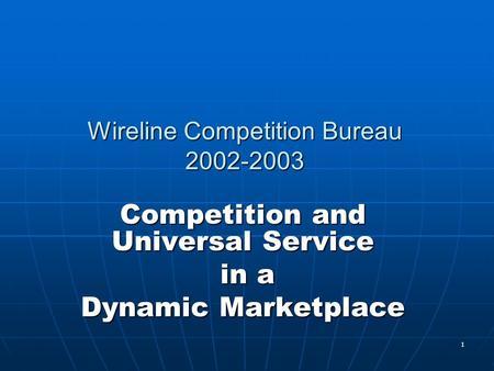 1 Wireline Competition Bureau 2002-2003 Competition and Universal Service in a in a Dynamic Marketplace.