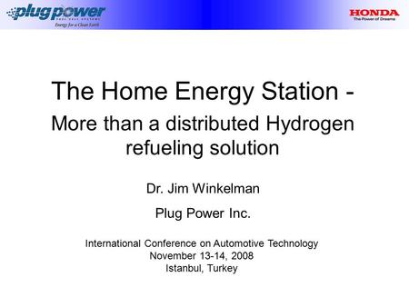 The Home Energy Station - More than a distributed Hydrogen refueling solution Dr. Jim Winkelman Plug Power Inc. International Conference on Automotive.
