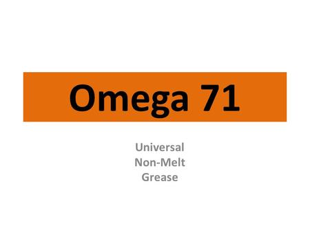 Omega 71 Universal Non-Melt <strong>Grease</strong>. Omega 71 Positively will not run or drip at any temperature! Stays on longer – eliminates need for frequent <strong>lubrication</strong>.