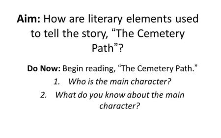 "Aim: How are literary elements used to tell the story, ""The Cemetery Path""? Do Now: Begin reading, ""The Cemetery Path."" 1.Who is the main character? 2.What."