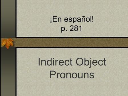 ¡En español! p. 281 Indirect Object Pronouns Read the examples below. What is the subject, the verb, the direct object and the indirect object? Ex: I.