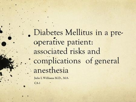 Diabetes Mellitus in a pre- operative patient: associated risks and complications of general anesthesia Julie L Williams M.D., M.S. CA-1.