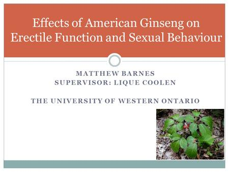 MATTHEW BARNES SUPERVISOR: LIQUE COOLEN THE UNIVERSITY OF WESTERN ONTARIO Effects of American Ginseng on Erectile Function and Sexual Behaviour.