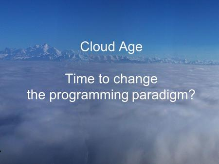Cloud Age Time to change the programming paradigm?