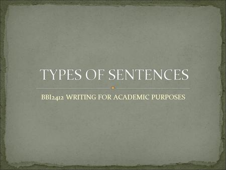 BBI2412 WRITING FOR ACADEMIC PURPOSES. Four types of sentences, which are: 1. Simple sentences 2. Compound sentences 3. Complex sentences 4. Compound-complex.