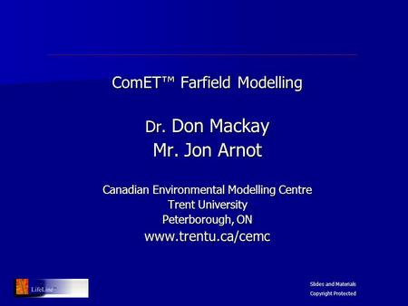 ComET™ Farfield Modelling Dr. Don Mackay Mr. Jon Arnot Canadian Environmental Modelling Centre Trent University Peterborough, ON www.trentu.ca/cemc Slides.