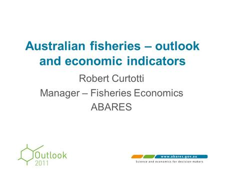 Australian fisheries – outlook and economic indicators Robert Curtotti Manager – Fisheries Economics ABARES.