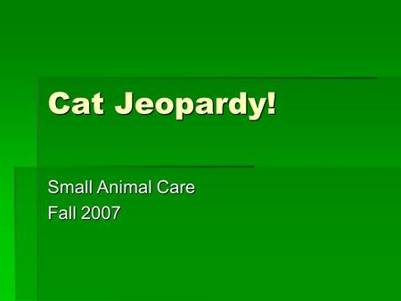 Cat Jeopardy! Small Animal Care Fall 2007. Repro. Misc. Litter Nutrition 100100100100 100100100100 100 200 300 400 500 600 500 600 700 800 900.