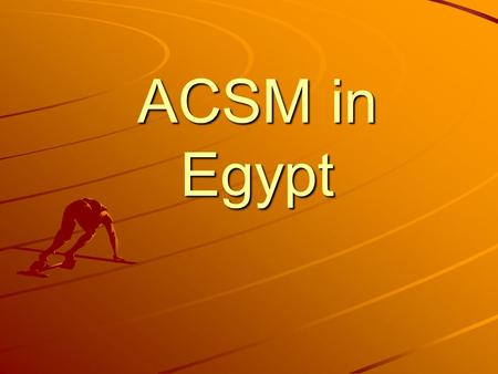 ACSM in Egypt. Country: Egypt Disease / component: Tuberculosis Program beginning: first September 2007 Program end date: end of June 2008.