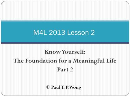 Know Yourself: The Foundation for a Meaningful Life Part 2 M4L 2013 Lesson 2 © Paul T. P. Wong.