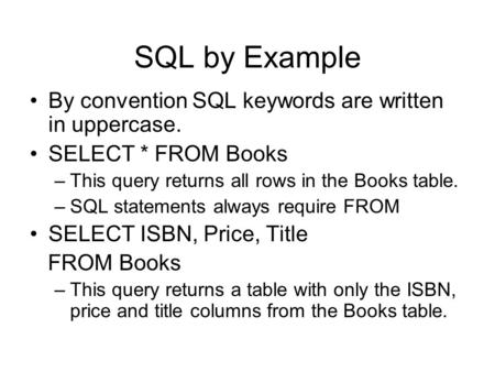SQL by Example By convention SQL keywords are written in uppercase. SELECT * FROM Books –This query returns all rows in the Books table. –SQL statements.