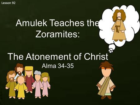 Lesson 92 Amulek Teaches the Zoramites: The Atonement of Christ Alma 34-35.