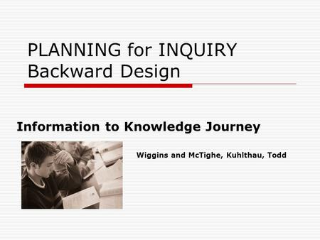 PLANNING for INQUIRY Backward Design Information to Knowledge Journey Wiggins and McTighe, Kuhlthau, Todd.