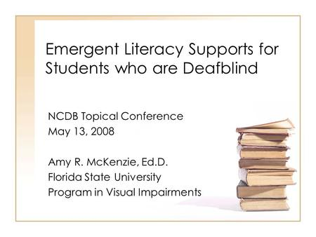 Emergent Literacy Supports for Students who are Deafblind NCDB Topical Conference May 13, 2008 Amy R. McKenzie, Ed.D. Florida State University Program.