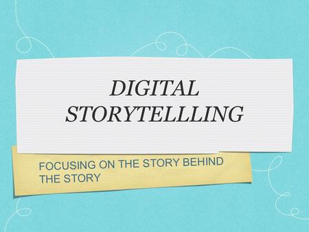 FOCUSING ON THE STORY BEHIND THE STORY DIGITAL STORYTELLLING.