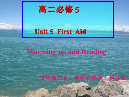 高二必修 5 高二必修 5 Unit 5 First Aid Unit 5 First Aid Warming up and Reading 甘肃省积石山县积石中学;蒋卫亚.