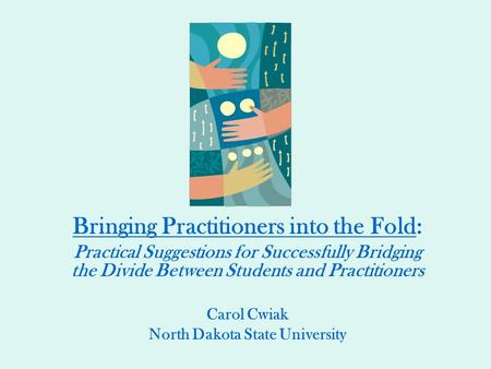 Bringing Practitioners into the Fold: Practical Suggestions for Successfully Bridging the Divide Between Students and Practitioners Carol Cwiak North Dakota.