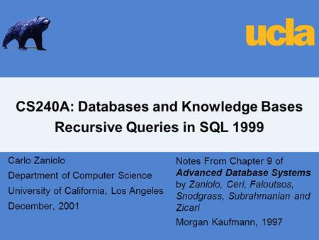 CS240A: Databases and Knowledge Bases Recursive Queries in SQL 1999 Carlo Zaniolo Department of Computer Science University of California, Los Angeles.