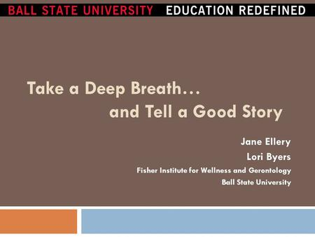 Take a Deep Breath… and Tell a Good Story Jane Ellery Lori Byers Fisher Institute for Wellness and Gerontology Ball State University.