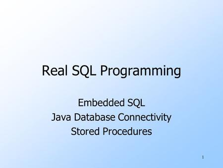 1 Real SQL Programming Embedded SQL Java Database Connectivity Stored Procedures.