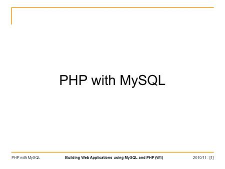 2010/11 : [1]PHP with MySQLBuilding Web Applications using MySQL and PHP (W1) PHP with MySQL.