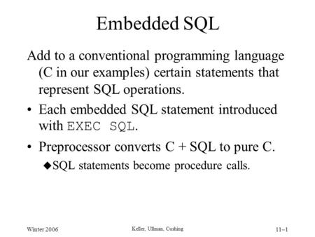 Winter 2006 Keller, Ullman, Cushing 11–1 Embedded SQL Add to a conventional programming language (C in our examples) certain statements that represent.