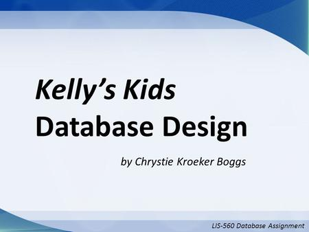 LIS-560 Database Assignment Kelly's Kids Database Design by Chrystie Kroeker Boggs.