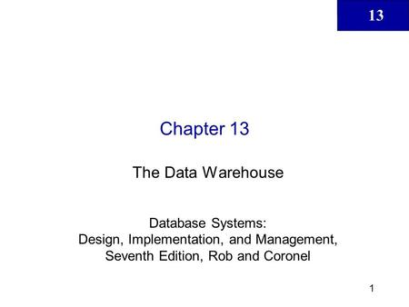 13 1 Chapter 13 The Data Warehouse Database Systems: Design, Implementation, and Management, Seventh Edition, Rob and Coronel.