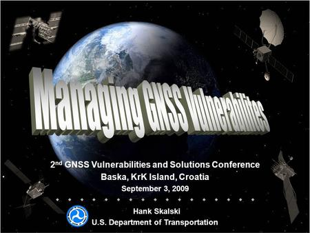 2 nd GNSS Vulnerabilities and Solutions Conference Baska, KrK Island, Croatia September 3, 2009   Hank Skalski U.S. Department.