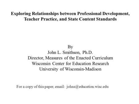 Exploring Relationships between Professional Development, Teacher Practice, and State Content Standards By John L. Smithson, Ph.D. Director, Measures of.