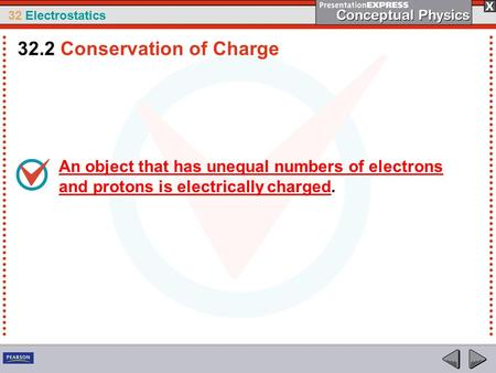32 Electrostatics An object that has unequal numbers of electrons and protons is electrically charged. 32.2 Conservation of Charge.