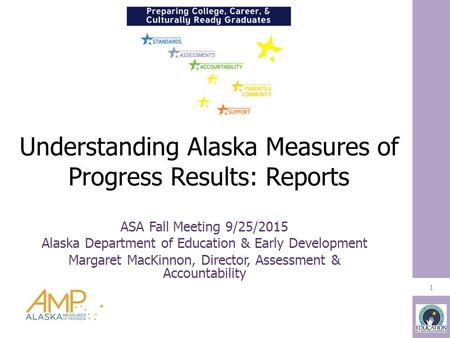 Understanding Alaska Measures of Progress Results: Reports 1 ASA Fall Meeting 9/25/2015 Alaska Department of Education & Early Development Margaret MacKinnon,