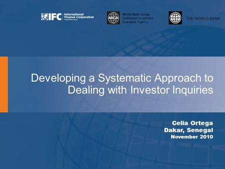 THE WORLD BANK World Bank Group Multilateral Investment Guarantee Agency Developing a Systematic Approach to Dealing with Investor Inquiries Celia Ortega.