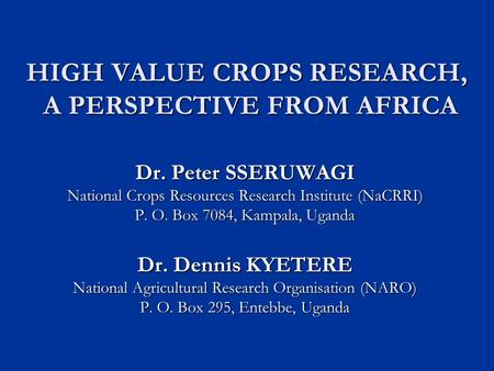 HIGH VALUE CROPS RESEARCH, A PERSPECTIVE FROM AFRICA Dr. Peter SSERUWAGI National Crops Resources Research Institute (NaCRRI) P. O. Box 7084, Kampala,