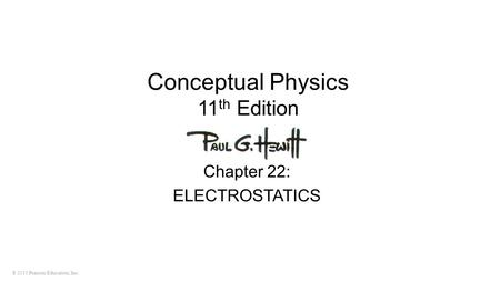 © 2010 Pearson Education, Inc. Conceptual Physics 11 th Edition Chapter 22: ELECTROSTATICS.