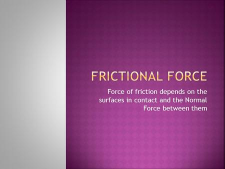 Force of friction depends on the surfaces in contact and the Normal Force between them.