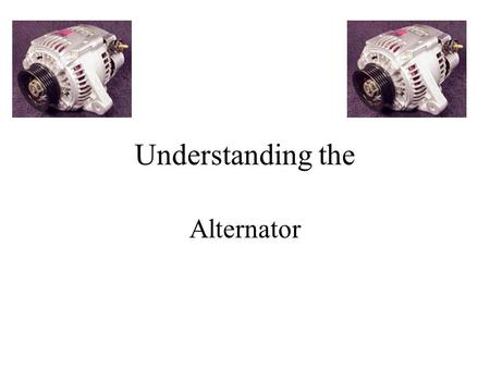 Understanding the Alternator. Charging System The charging system has three major components. The Battery, Alternator, and the Regulator. The output of.