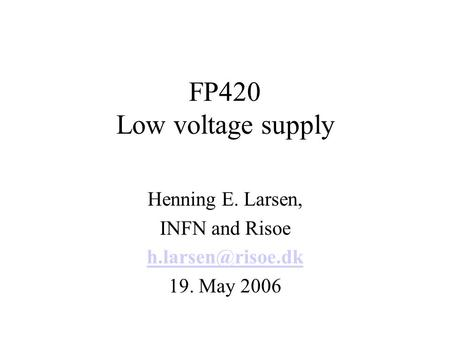 FP420 Low voltage supply Henning E. Larsen, INFN and Risoe 19. May 2006.