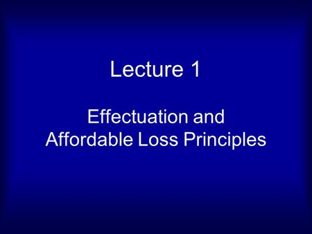 Lecture 1 Effectuation and Affordable Loss Principles.