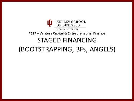 F317 – Venture Capital & Entrepreneurial Finance STAGED FINANCING (BOOTSTRAPPING, 3Fs, ANGELS)