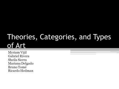Theories, Categories, and Types of Art Myriam Vijil Gabriel Rivera Sheila Sierra Mariana Delgado Bruno Tomé Ricardo Hedman.