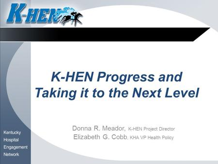 K-HEN Progress and Taking it to the Next Level Donna R. Meador, K-HEN Project Director Elizabeth G. Cobb, KHA VP Health Policy.