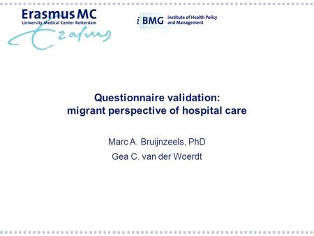 Questionnaire validation: migrant perspective of hospital care Marc A. Bruijnzeels, PhD Gea C. van der Woerdt.