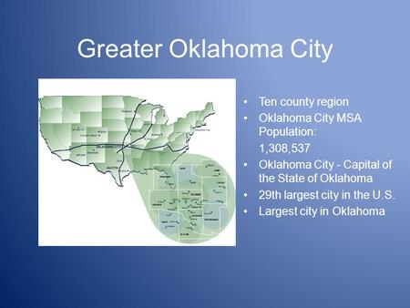 Greater Oklahoma City Ten county region Oklahoma City MSA Population: 1,308,537 Oklahoma City - Capital of the State of Oklahoma 29th largest city in the.